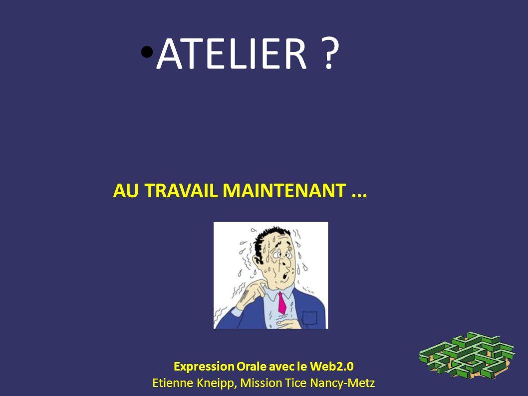 Expression Orale avec le Web2.0 Etienne Kneipp, Mission Tice Nancy-Metz ATELIER ? AU TRAVAIL MAINTENANT...