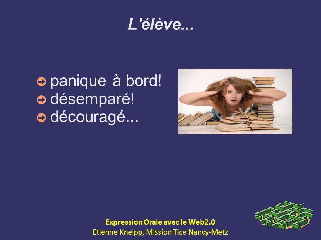 L'élève... panique à bord! désemparé! découragé... Expression Orale avec le Web2.0 Etienne Kneipp, Mission Tice Nancy-Metz