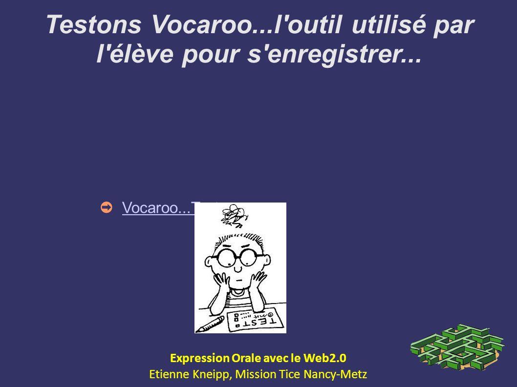 Testons Vocaroo...l'outil utilisé par l'élève pour s'enregistrer... Expression Orale avec le Web2.0 Etienne Kneipp, Mission Tice Nancy-Metz Vocaroo...