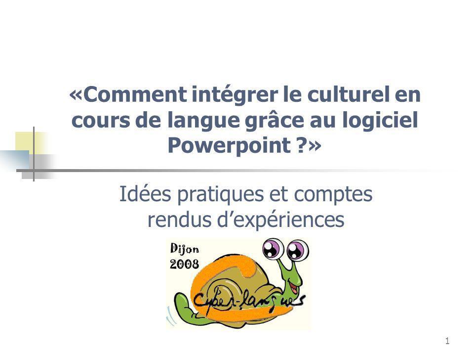 1 «Comment intégrer le culturel en cours de langue grâce au logiciel Powerpoint ?» Idées pratiques et comptes rendus dexpériences