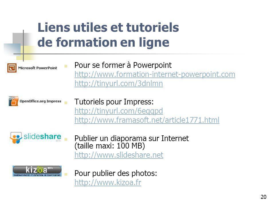 20 Liens utiles et tutoriels de formation en ligne Pour se former à Powerpoint http://www.formation-internet-powerpoint.com http://tinyurl.com/3dnlmn