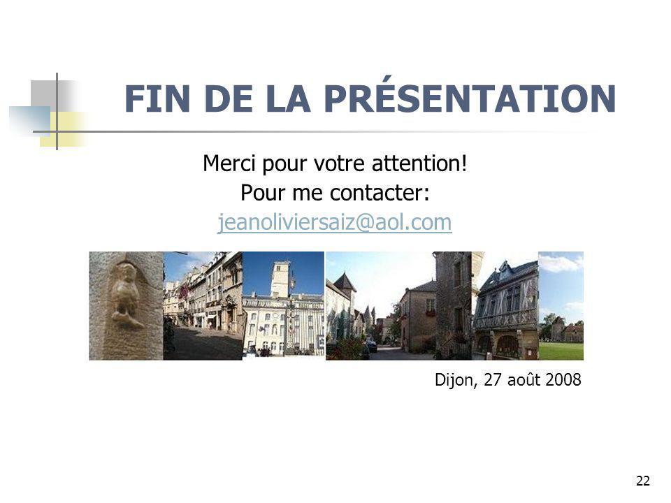 22 FIN DE LA PRÉSENTATION Merci pour votre attention! Pour me contacter: jeanoliviersaiz@aol.com Dijon, 27 août 2008