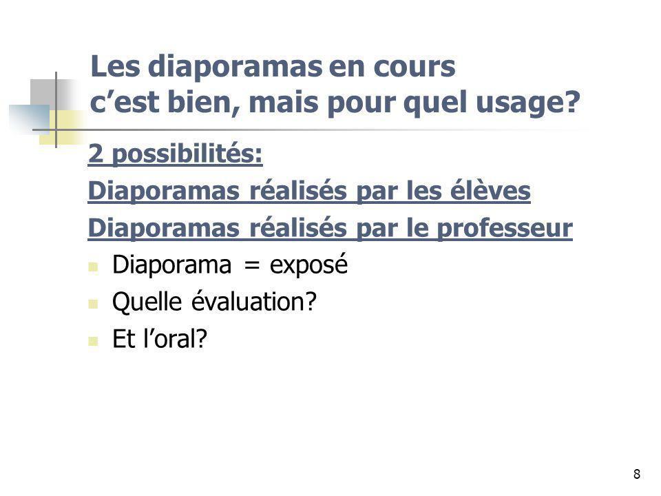8 Les diaporamas en cours cest bien, mais pour quel usage? 2 possibilités: Diaporamas réalisés par les élèves Diaporamas réalisés par le professeur Di