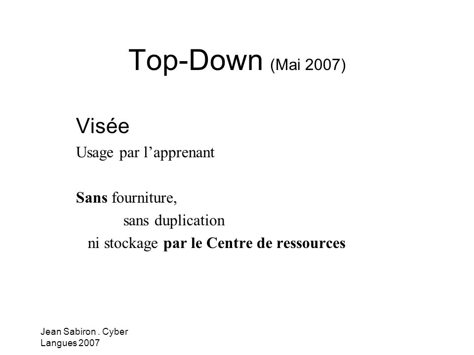 Jean Sabiron. Cyber Langues 2007 Top-Down (Mai 2007) Visée Usage par lapprenant Sans fourniture, sans duplication ni stockage par le Centre de ressour