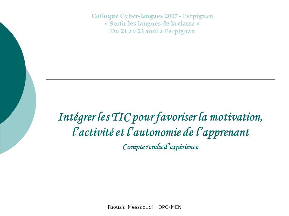 Faouzia Messaoudi - DPG/MEN Intégrer les TIC pour favoriser la motivation, lactivité et lautonomie de lapprenant Compte rendu dexpérience Colloque Cyb