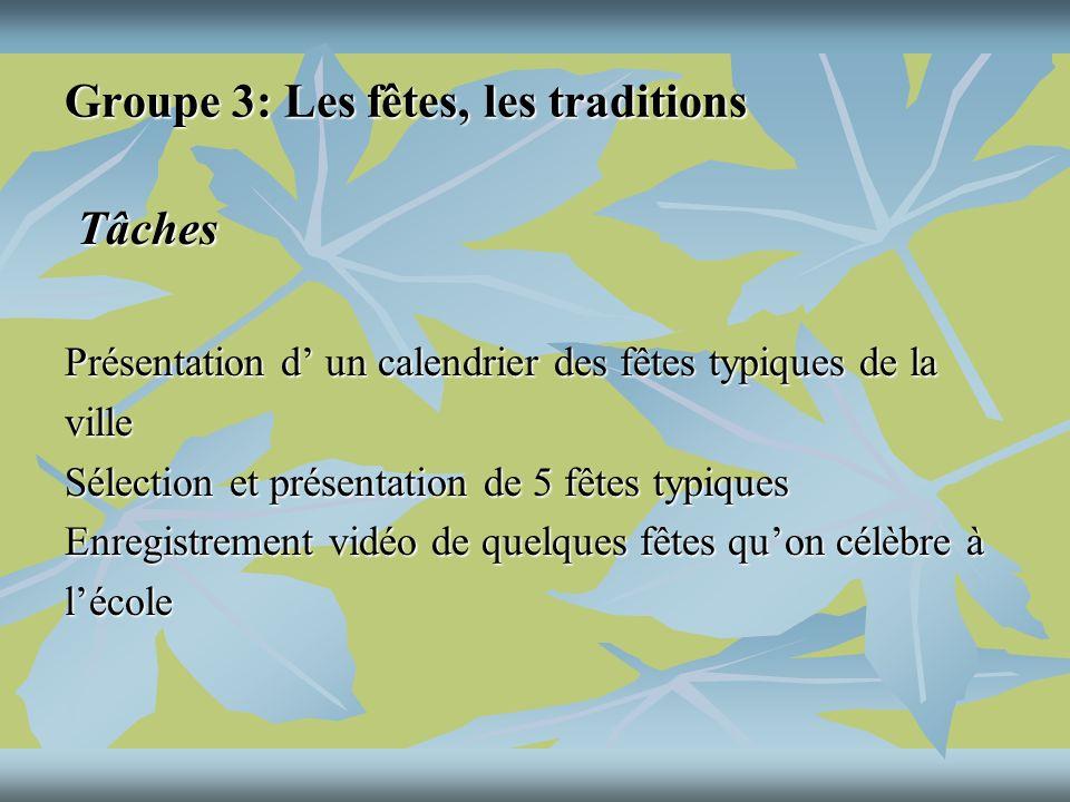 Groupe 3: Les fêtes, les traditions Tâches Tâches Présentation d un calendrier des fêtes typiques de la ville Sélection et présentation de 5 fêtes typiques Enregistrement vidéo de quelques fêtes quon célèbre à lécole
