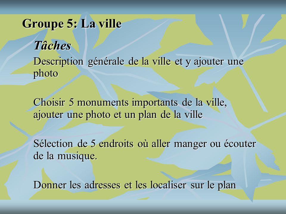 Groupe 5: La ville Tâches Description générale de la ville et y ajouter une photo Choisir 5 monuments importants de la ville, ajouter une photo et un plan de la ville Sélection de 5 endroits où aller manger ou écouter de la musique.