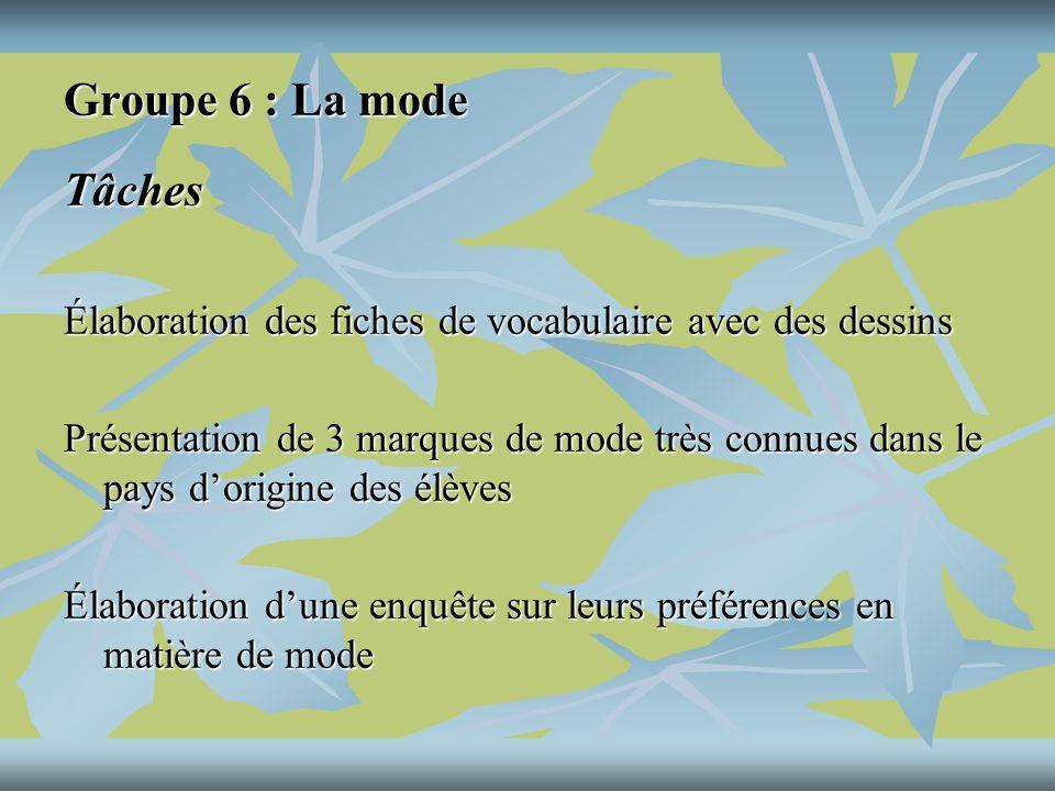 Groupe 6 : La mode Tâches Élaboration des fiches de vocabulaire avec des dessins Présentation de 3 marques de mode très connues dans le pays dorigine des élèves Élaboration dune enquête sur leurs préférences en matière de mode