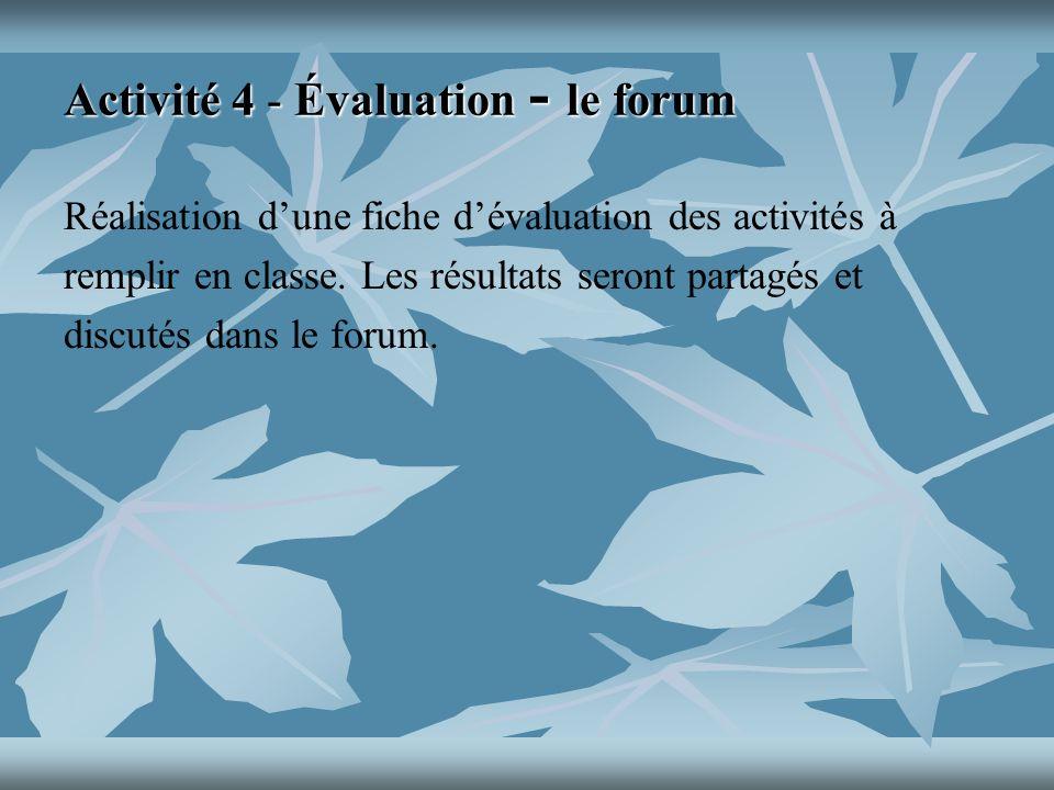 Activité 4 - Évaluation - le forum Réalisation dune fiche dévaluation des activités à remplir en classe.