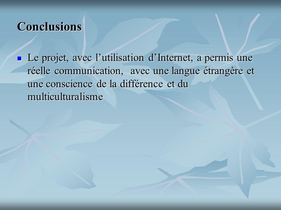 Conclusions Le projet, avec lutilisation dInternet, a permis une réelle communication, avec une langue étrangère et une conscience de la différence et du multiculturalisme Le projet, avec lutilisation dInternet, a permis une réelle communication, avec une langue étrangère et une conscience de la différence et du multiculturalisme