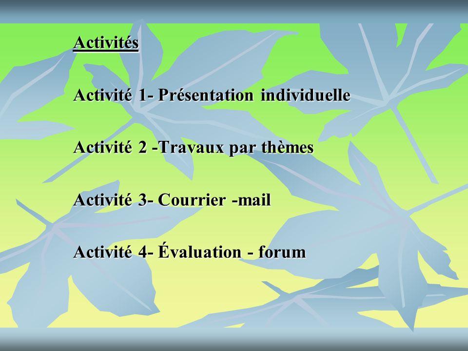 Activités Activité 1- Présentation individuelle Activité 2 -Travaux par thèmes Activité 3- Courrier -mail Activité 4- Évaluation - forum