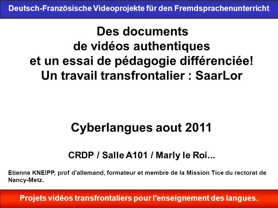 1 Des documents de vidéos authentiques et un essai de pédagogie différenciée! Un travail transfrontalier : SaarLor Cyberlangues aout 2011 CRDP / Salle
