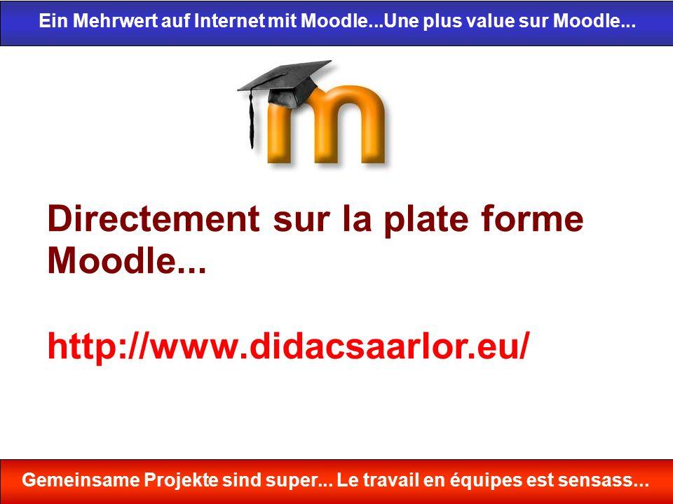 Directement sur la plate forme Moodle... http://www.didacsaarlor.eu/ Ein Mehrwert auf Internet mit Moodle...Une plus value sur Moodle... Gemeinsame Pr