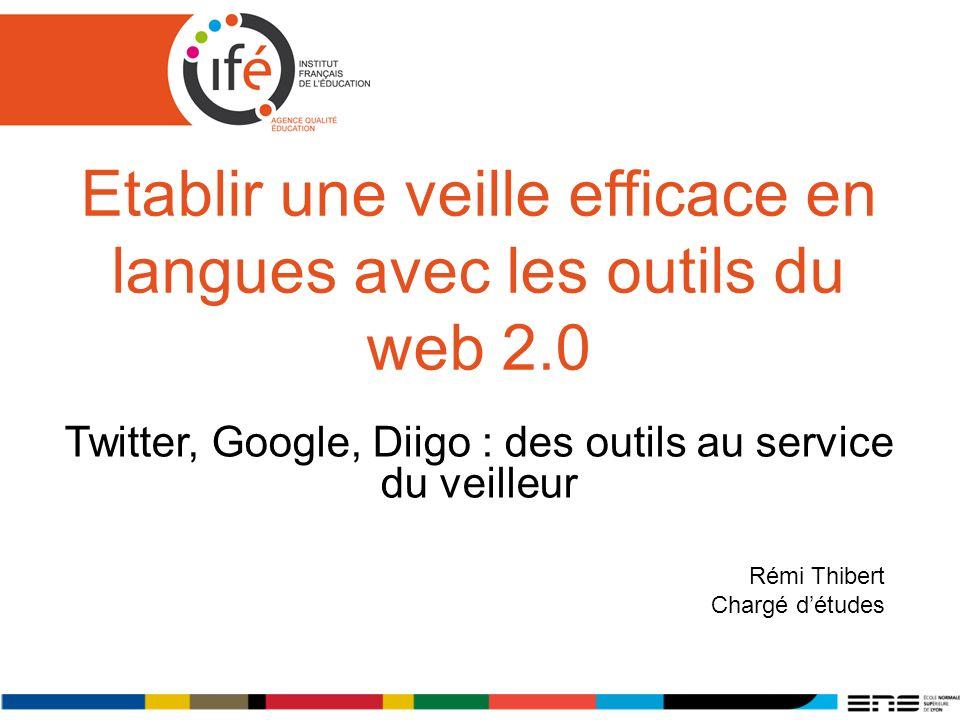 Etablir une veille efficace en langues avec les outils du web 2.0 Twitter, Google, Diigo : des outils au service du veilleur Rémi Thibert Chargé détudes