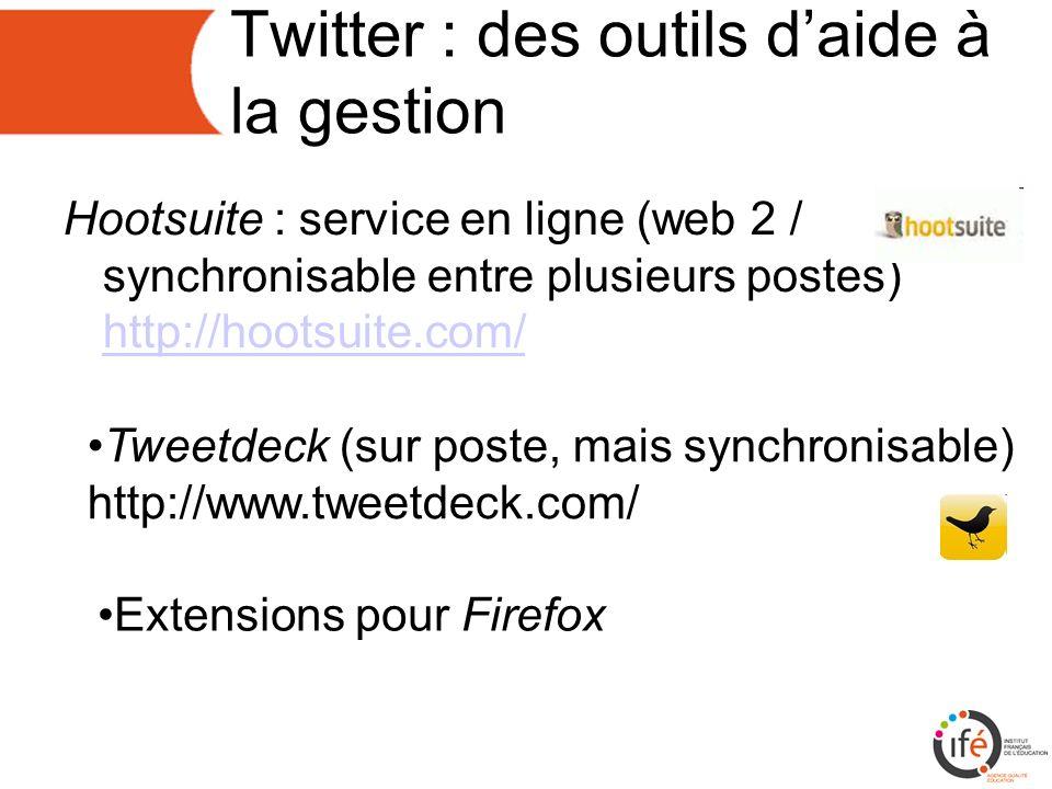 Twitter : des outils daide à la gestion Hootsuite : service en ligne (web 2 / synchronisable entre plusieurs postes) http://hootsuite.com/ http://hootsuite.com/ Tweetdeck (sur poste, mais synchronisable) http://www.tweetdeck.com/ Extensions pour Firefox