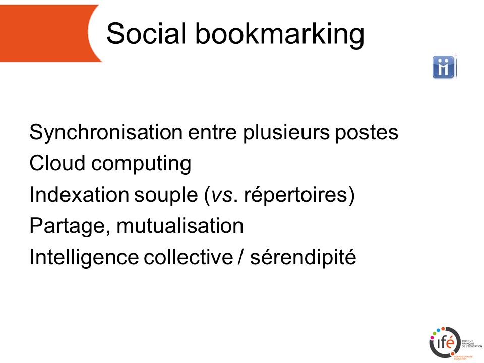 Social bookmarking Synchronisation entre plusieurs postes Cloud computing Indexation souple (vs. répertoires) Partage, mutualisation Intelligence coll