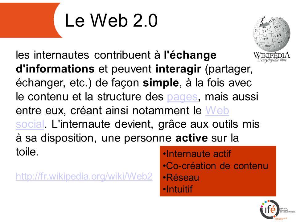 Le Web 2.0 Internaute actif Co-création de contenu Réseau Intuitif les internautes contribuent à l échange d informations et peuvent interagir (partager, échanger, etc.) de façon simple, à la fois avec le contenu et la structure des pages, mais aussi entre eux, créant ainsi notamment le Web social.