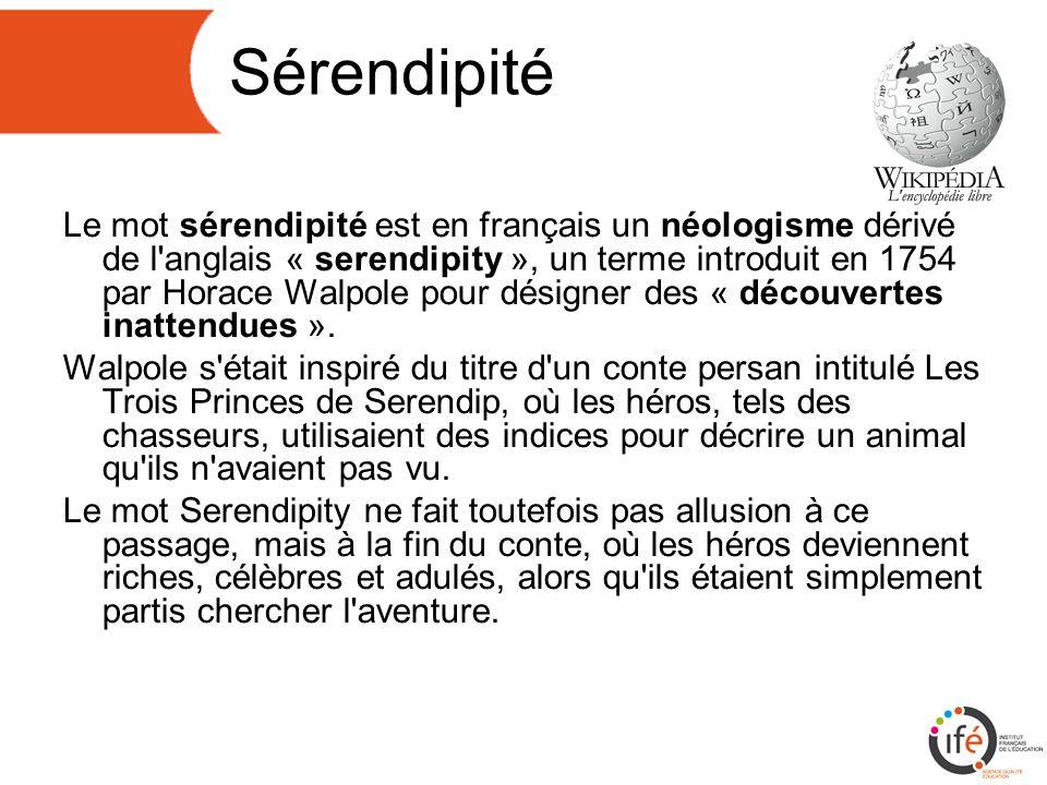 Sérendipité Le mot sérendipité est en français un néologisme dérivé de l anglais « serendipity », un terme introduit en 1754 par Horace Walpole pour désigner des « découvertes inattendues ».