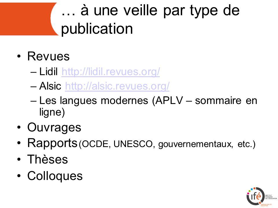 … à une veille par type de publication Revues –Lidil http://lidil.revues.org/http://lidil.revues.org/ –Alsic http://alsic.revues.org/http://alsic.revues.org/ –Les langues modernes (APLV – sommaire en ligne) Ouvrages Rapports (OCDE, UNESCO, gouvernementaux, etc.) Thèses Colloques