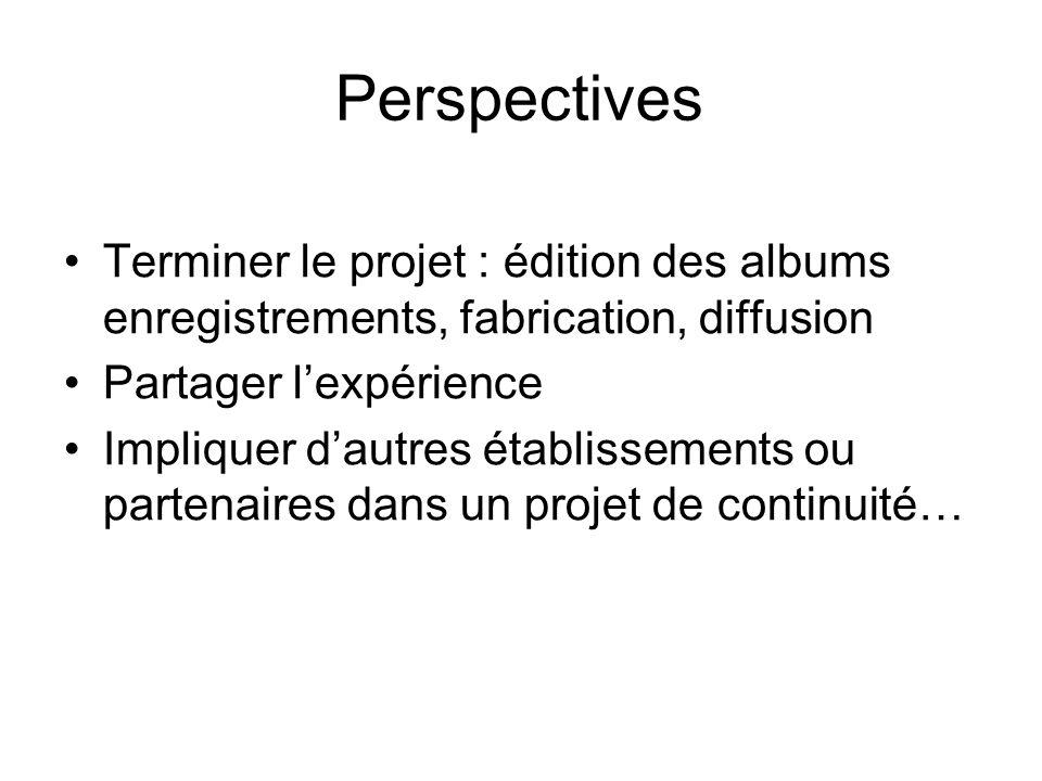 Perspectives Terminer le projet : édition des albums enregistrements, fabrication, diffusion Partager lexpérience Impliquer dautres établissements ou