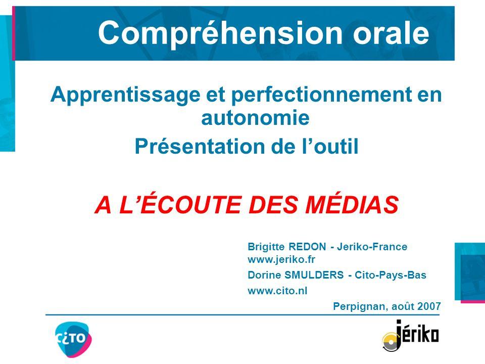 Compréhension orale Apprentissage et perfectionnement en autonomie Présentation de loutil A LÉCOUTE DES MÉDIAS Brigitte REDON - Jeriko-France www.jeri