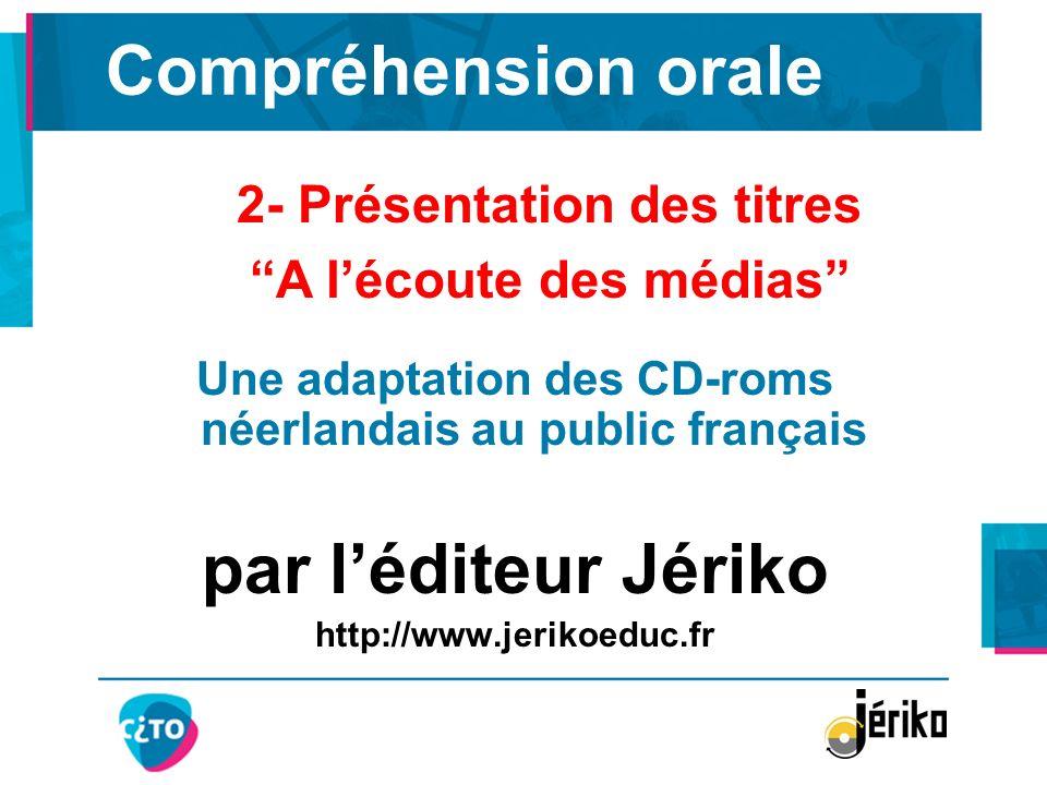 Compréhension orale Une adaptation des CD-roms néerlandais au public français par léditeur Jériko http://www.jerikoeduc.fr 2- Présentation des titres
