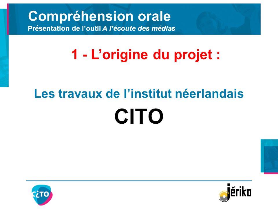 Compréhension orale Présentation de loutil A lécoute des médias Les travaux de linstitut néerlandais CITO 1 - Lorigine du projet :