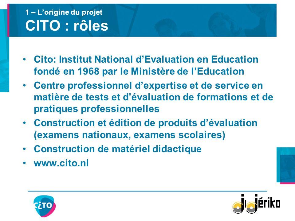 1 – Lorigine du projet CITO : rôles Cito: Institut National dEvaluation en Education fondé en 1968 par le Ministère de lEducation Centre professionnel