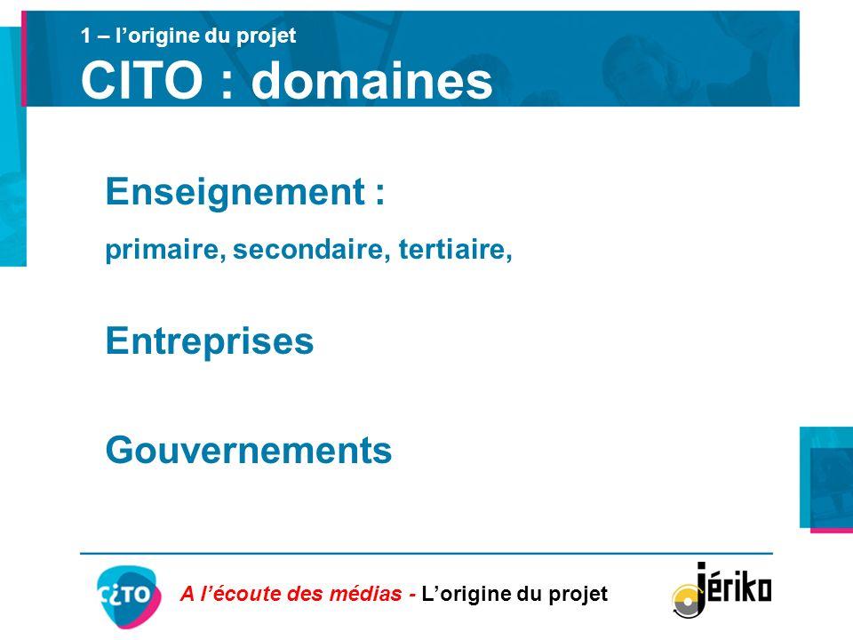 1 – lorigine du projet CITO : domaines Enseignement : primaire, secondaire, tertiaire, Entreprises Gouvernements A lécoute des médias - Lorigine du pr