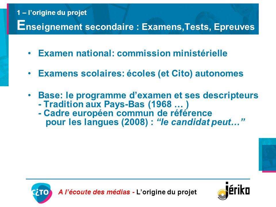 1 – lorigine du projet E nseignement secondaire : Examens,Tests, Epreuves Examen national: commission ministérielle Examens scolaires: écoles (et Cito