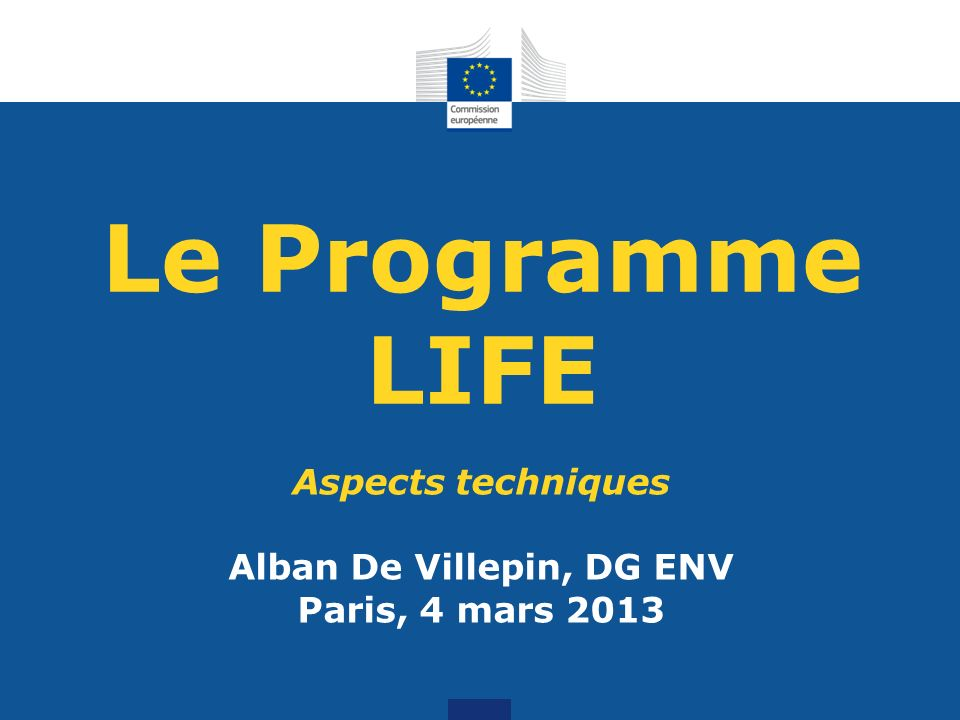 Le Programme LIFE Aspects techniques Alban De Villepin, DG ENV Paris, 4 mars 2013