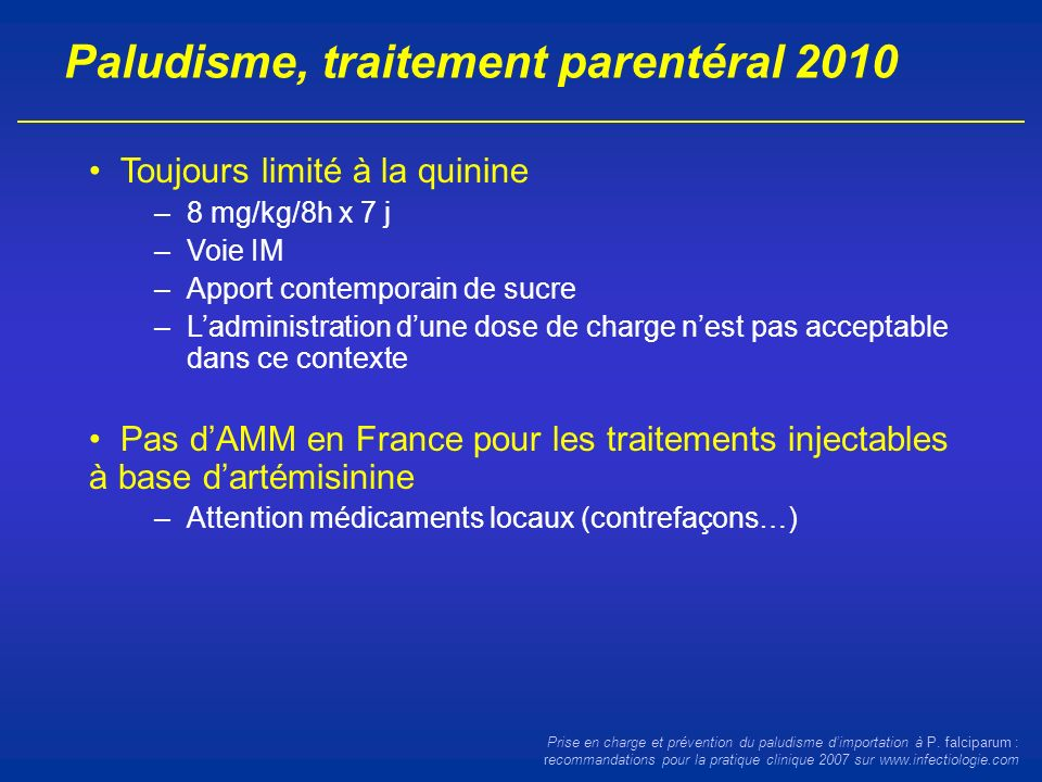 Paludisme, traitement parentéral 2010 Toujours limité à la quinine –8 mg/kg/8h x 7 j –Voie IM –Apport contemporain de sucre –Ladministration dune dose