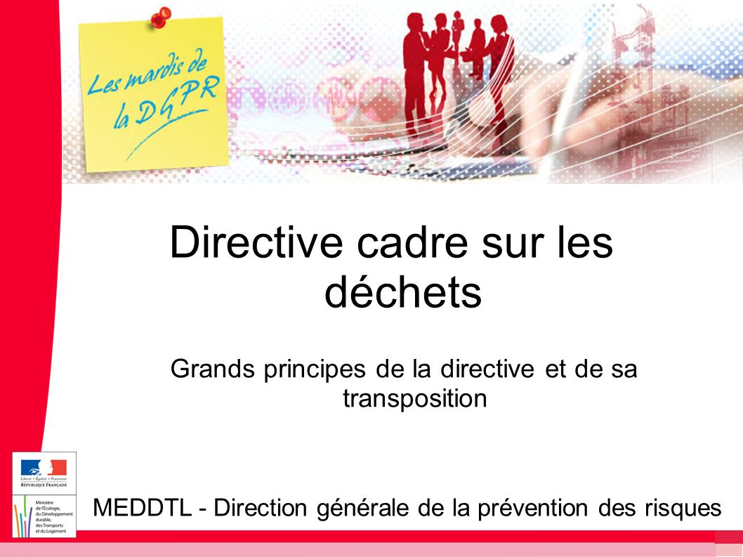 Directive cadre sur les déchets Directive 2008/98/CE du 19 novembre 2008 Remplace trois directives Directive cadre déchets de 1975 Directive huiles usagées de 1975 Directive déchets dangereux de 1991