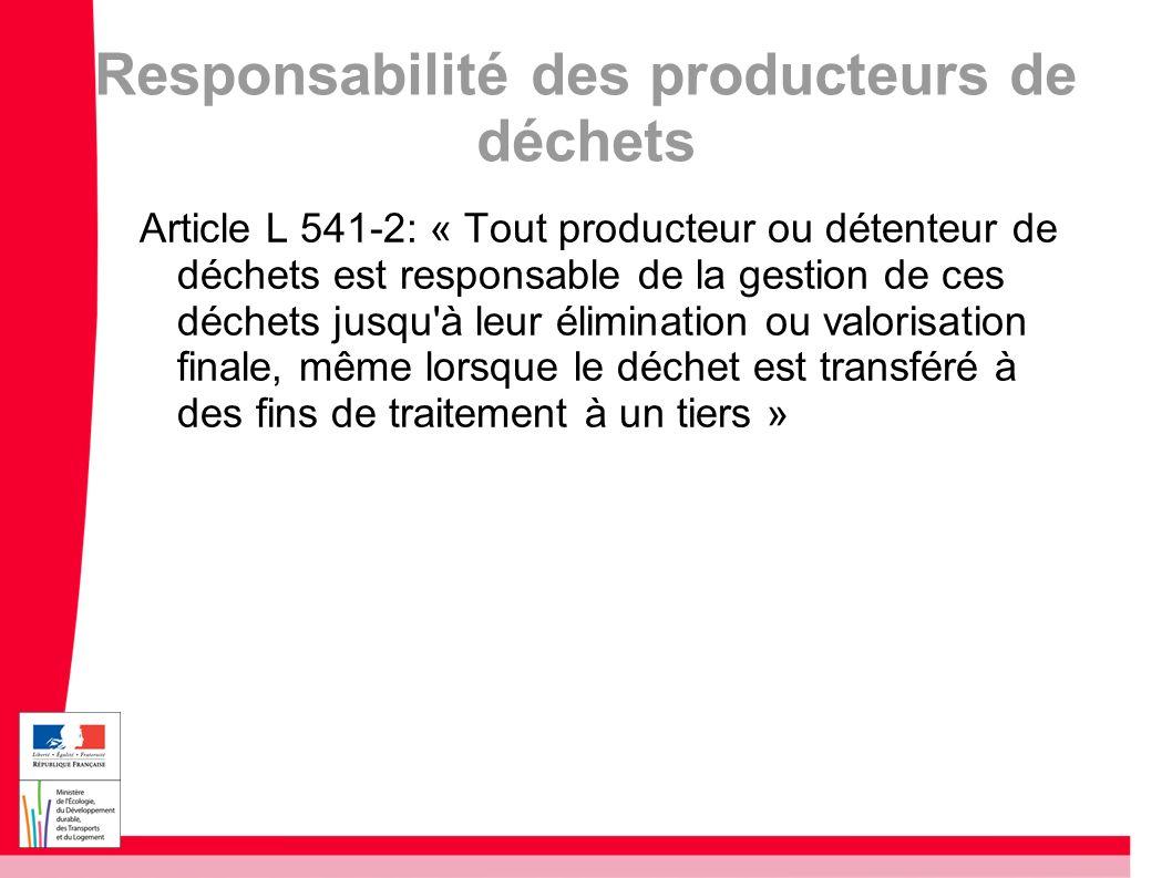 Responsabilité des producteurs de déchets Article L 541-2: « Tout producteur ou détenteur de déchets est responsable de la gestion de ces déchets jusq
