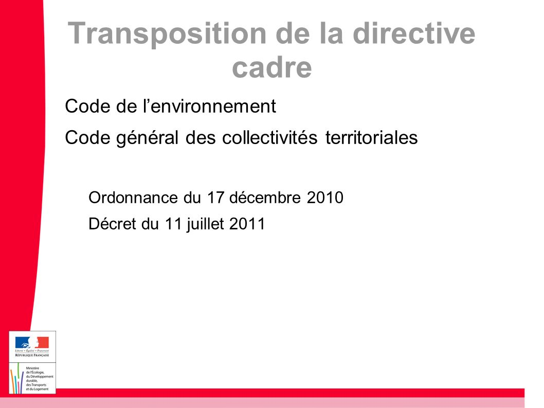 Transposition de la directive cadre Code de lenvironnement Code général des collectivités territoriales Ordonnance du 17 décembre 2010 Décret du 11 ju
