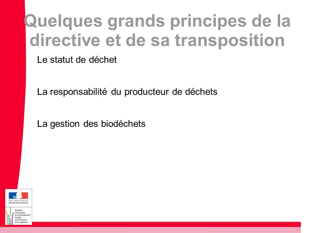 Quelques grands principes de la directive et de sa transposition Le statut de déchet La responsabilité du producteur de déchets La gestion des biodéch