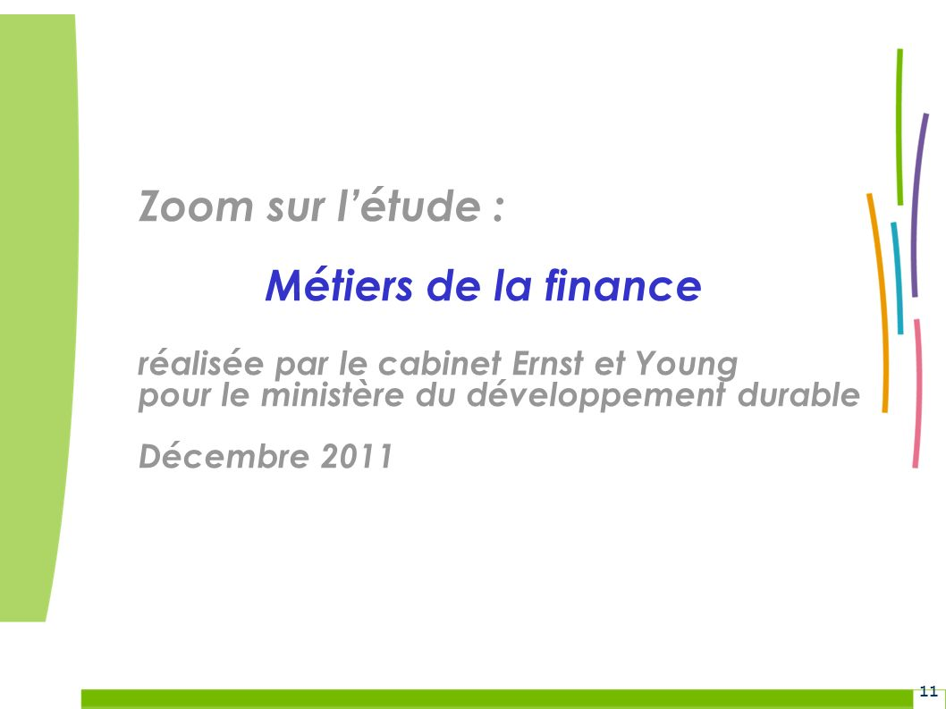 Grenelle Environnement 11 Zoom sur létude : Métiers de la finance réalisée par le cabinet Ernst et Young pour le ministère du développement durable Décembre 2011