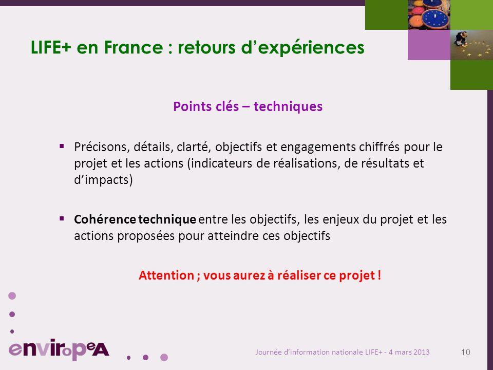 10 Journée dinformation nationale LIFE+ - 4 mars 2013 LIFE+ en France : retours dexpériences Points clés – techniques Précisons, détails, clarté, obje