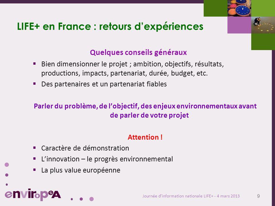9 Journée dinformation nationale LIFE+ - 4 mars 2013 LIFE+ en France : retours dexpériences Quelques conseils généraux Bien dimensionner le projet ; a
