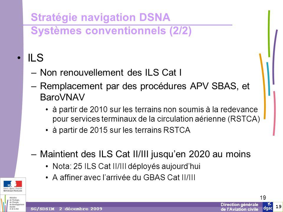 19 1919 Direction générale de lAviation civile SG/SDSIM 2 décembre 2009 19 Stratégie navigation DSNA Systèmes conventionnels (2/2) ILS –Non renouvellement des ILS Cat I –Remplacement par des procédures APV SBAS, et BaroVNAV à partir de 2010 sur les terrains non soumis à la redevance pour services terminaux de la circulation aérienne (RSTCA) à partir de 2015 sur les terrains RSTCA –Maintient des ILS Cat II/III jusquen 2020 au moins Nota: 25 ILS Cat II/III déployés aujourdhui A affiner avec larrivée du GBAS Cat II/III