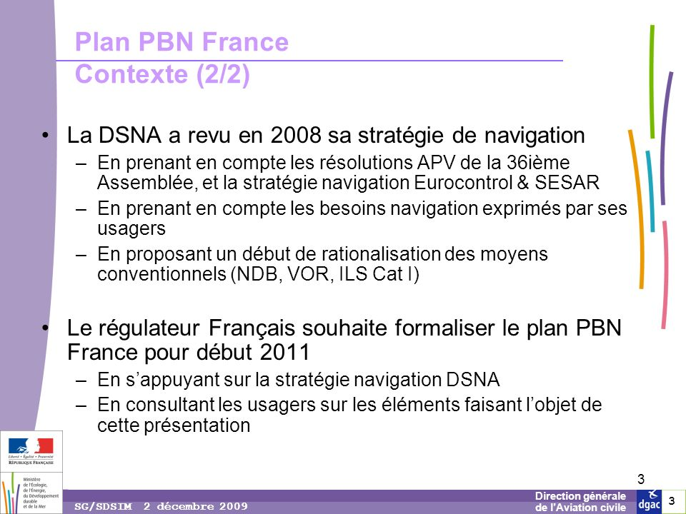 3 3 3 Direction générale de lAviation civile SG/SDSIM 2 décembre 2009 3 Plan PBN France Contexte (2/2) La DSNA a revu en 2008 sa stratégie de navigation –En prenant en compte les résolutions APV de la 36ième Assemblée, et la stratégie navigation Eurocontrol & SESAR –En prenant en compte les besoins navigation exprimés par ses usagers –En proposant un début de rationalisation des moyens conventionnels (NDB, VOR, ILS Cat I) Le régulateur Français souhaite formaliser le plan PBN France pour début 2011 –En sappuyant sur la stratégie navigation DSNA –En consultant les usagers sur les éléments faisant lobjet de cette présentation