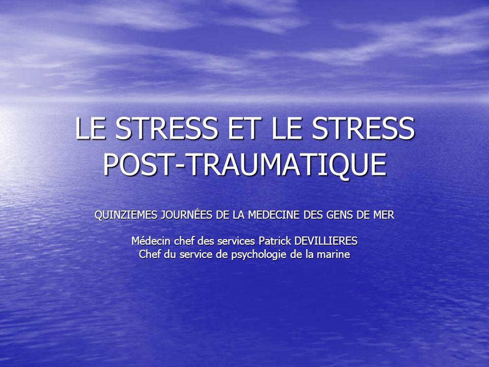 LE STRESS ET LE STRESS POST-TRAUMATIQUE QUINZIEMES JOURNES DE LA MEDECINE DES GENS DE MER Médecin chef des services Patrick DEVILLIERES Chef du servic