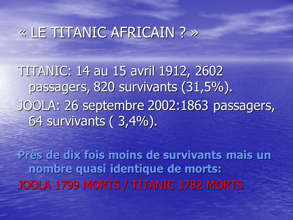 « LE TITANIC AFRICAIN ? » TITANIC: 14 au 15 avril 1912, 2602 passagers, 820 survivants (31,5%). JOOLA: 26 septembre 2002:1863 passagers, 64 survivants
