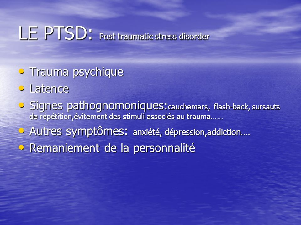 LE PTSD: Post traumatic stress disorder Trauma psychique Trauma psychique Latence Latence Signes pathognomoniques: cauchemars, flash-back, sursauts de