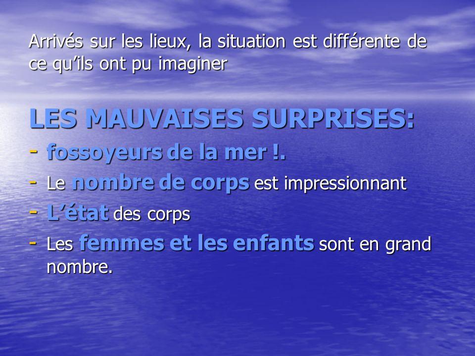 Arrivés sur les lieux, la situation est différente de ce quils ont pu imaginer LES MAUVAISES SURPRISES: - fossoyeurs de la mer !. - Le nombre de corps