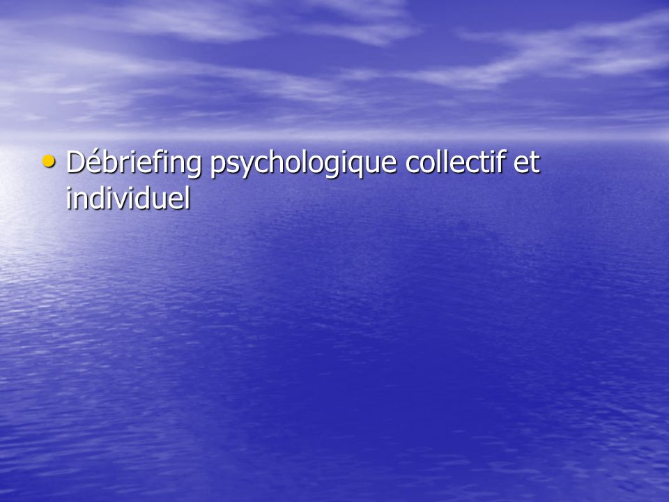 Débriefing psychologique collectif et individuel Débriefing psychologique collectif et individuel