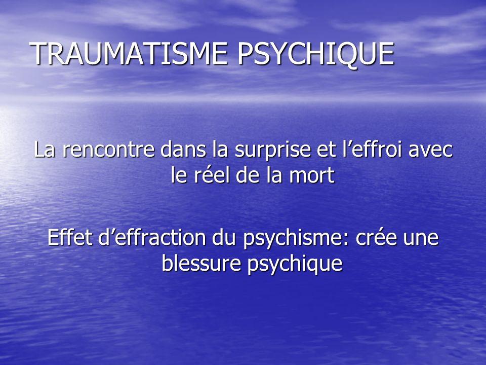 TRAUMATISME PSYCHIQUE La rencontre dans la surprise et leffroi avec le réel de la mort Effet deffraction du psychisme: crée une blessure psychique