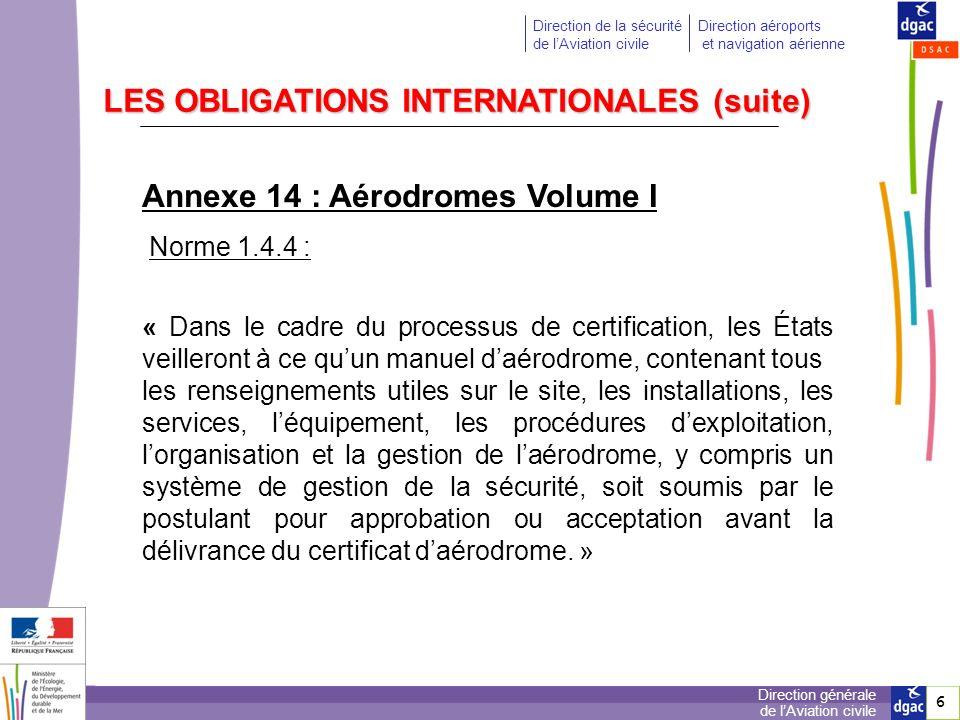 7 7 Direction générale de lAviation civile Direction de la sécurité de lAviation civile Direction aéroports et navigation aérienne LES OBLIGATIONS INTERNATIONALES (suite) Annexe 14 : Aérodromes Volume I Norme 1.5.3 : « Les États exigeront, dans le cadre de leur programme de sécurité, que les exploitants daérodromes certifiés mettent en oeuvre un système acceptable de gestion de la sécurité pour lÉtat, qui, au minimum : a) identifie les risques en matière de sécurité ; b) assure la mise en oeuvre des mesures correctives nécessaires au maintien dun niveau de sécurité acceptable ; c) assure la surveillance continuelle et lévaluation régulière du niveau de sécurité existant ; d) vise à lamélioration continue du niveau densemble de la sécurité.