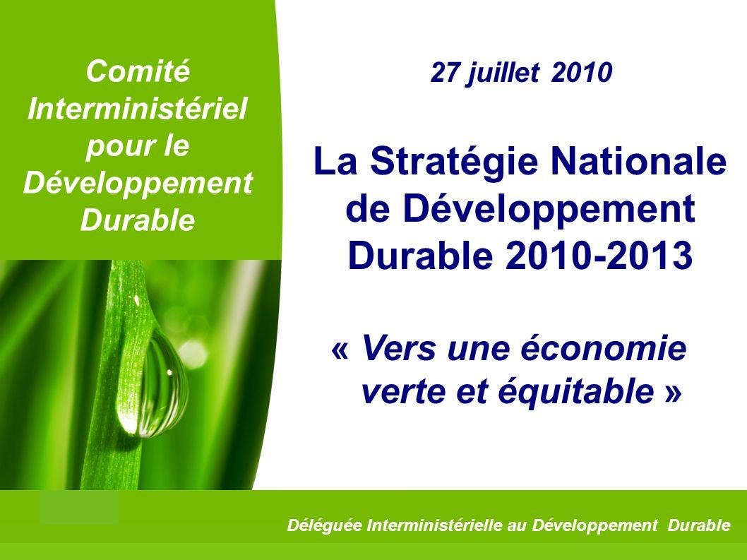 1 Comité Interministériel pour le Développement Durable 27 juillet 2010 La Stratégie Nationale de Développement Durable 2010-2013 « Vers une économie verte et équitable » Déléguée Interministérielle au Développement Durable