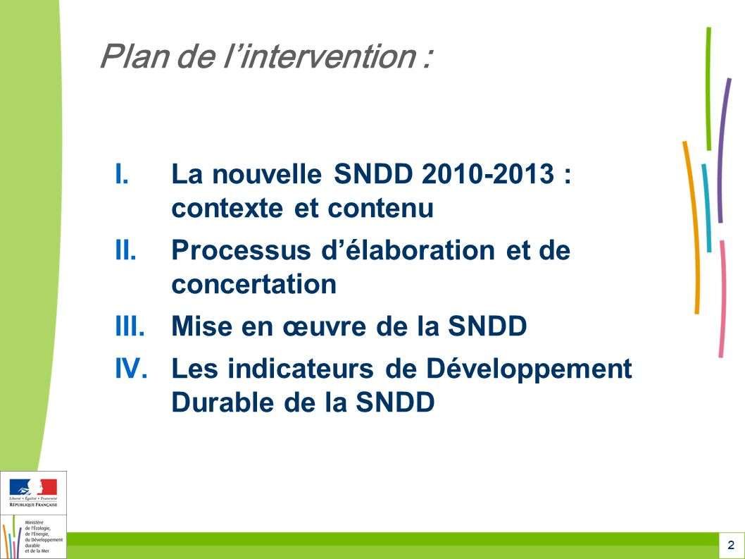 2 Plan de lintervention : I.La nouvelle SNDD 2010-2013 : contexte et contenu II.Processus délaboration et de concertation III.Mise en œuvre de la SNDD IV.Les indicateurs de Développement Durable de la SNDD